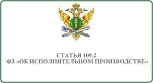 Статья 109.2 ФЗ Об исполнительном производстве