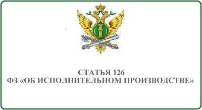 Статья 126 ФЗ Об исполнительном производстве